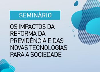 No dia 29 de agosto, seminário promoverá o debate sobre reforma da Previdência e novas tecnologias